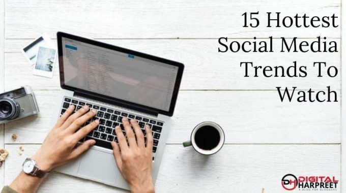 15 Hottest Social Media Trends To Watch